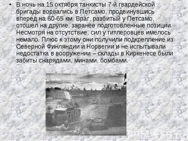 В ночь на 15 октября танкисты 7-й гвардейской бригады ворвались в Петсамо, продвинувшись вперед на 60-65 км. Враг, разбитый у Петсамо, отошел на другие, заранее подготовленные позиции. Несмотря на отсутствие, сил у гитлеровцев имелось немало. Плюс к…