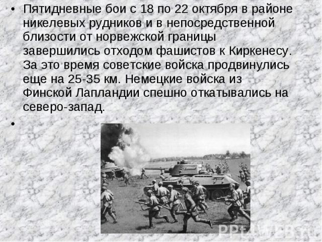 Пятидневные бои с 18 по 22 октября в районе никелевых рудников и в непосредственной близости от норвежской границы завершились отходом фашистов к Киркенесу. За это время советские войска продвинулись еще на 25-35 км. Немецкие войска из Финской Лапла…