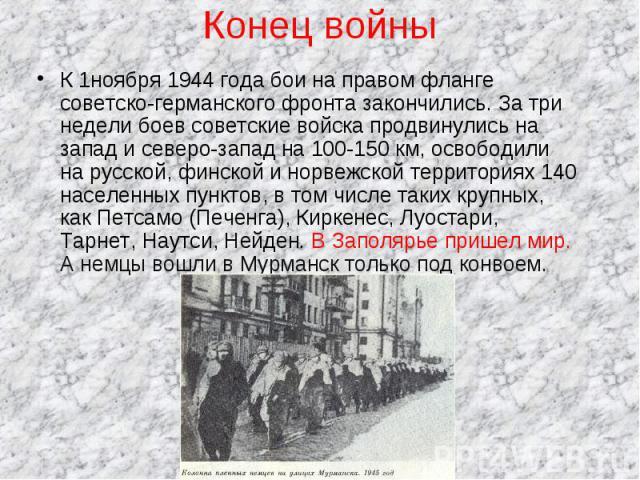 Конец войны К 1ноября 1944 года бои на правом фланге советско-германского фронта закончились. За три недели боев советские войска продвинулись на запад и северо-запад на 100-150 км, освободили на русской, финской и норвежской территориях 140 населен…