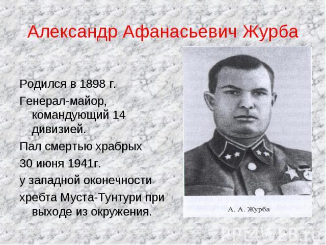Александр Афанасьевич Журба Родился в 1898 г.Генерал-майор, командующий 14 дивизией.Пал смертью храбрых 30 июня 1941г.у западной оконечностихребта Муста-Тунтури при выходе из окружения.