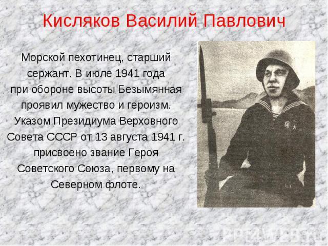 Кисляков Василий Павлович Морской пехотинец, старшийсержант. В июле 1941 года при обороне высоты Безымянная проявил мужество и героизм.Указом Президиума ВерховногоСовета СССР от 13 августа 1941 г.присвоено звание ГерояСоветского Союза, первому наСев…