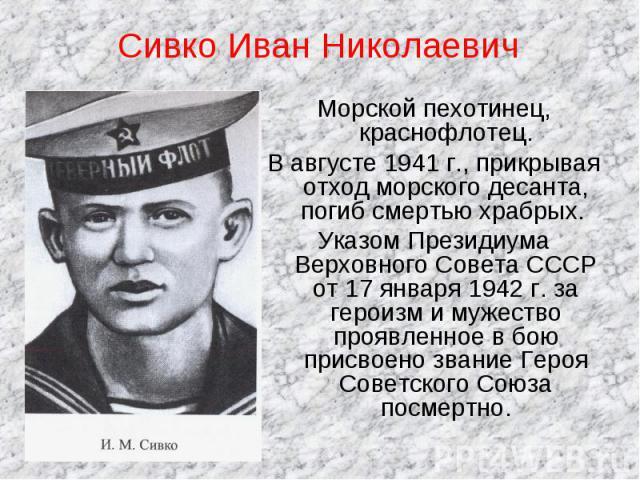 Сивко Иван Николаевич Морской пехотинец, краснофлотец.В августе 1941 г., прикрывая отход морского десанта, погиб смертью храбрых. Указом Президиума Верховного Совета СССР от 17 января 1942 г. за героизм и мужество проявленное в бою присвоено звание …