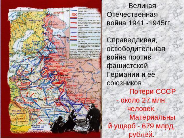 Великая Отечественная война 1941 -1945гг. Справедливая, освободительная война против фашистской Германии и её союзников.Потери СССР - около 27 млн. человек.Материальный ущерб - 679 млрд. рублей.