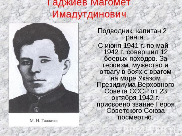 Гаджиев Магомет Имадутдинович Подводник, капитан 2 ранга. С июня 1941 г. по май 1942 г. совершил 12 боевых походов. За героизм, мужество и отвагу в боях с врагом на море Указом Президиума Верховного Совета СССР от 23 октября 1942 г. присвоено звание…