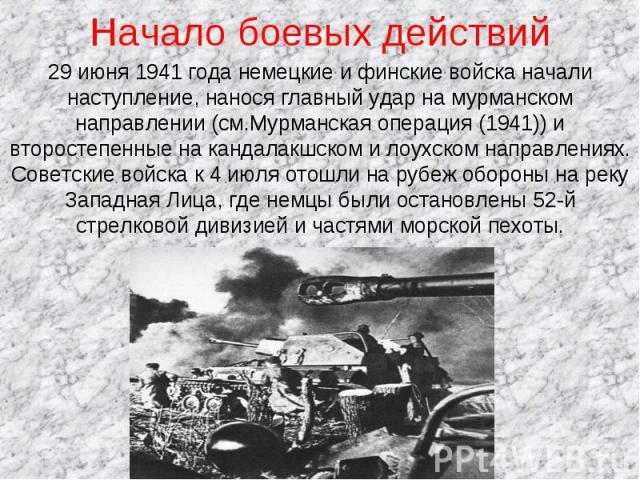Начало боевых действий 29 июня 1941 года немецкие и финские войска начали наступление, нанося главный удар на мурманском направлении (см.Мурманская операция (1941)) и второстепенные на кандалакшском и лоухском направлениях. Советские войска к 4 июля…
