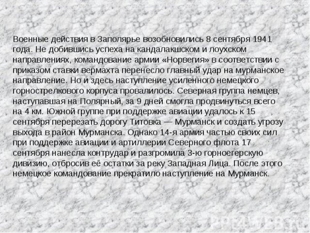 Военные действия в Заполярье возобновились 8 сентября 1941 года. Не добившись успеха на кандалакшском и лоухском направлениях, командование армии «Норвегия» в соответствии с приказом ставки вермахта перенесло главный удар на мурманское направление. …