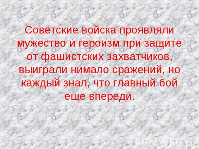 Советские войска проявляли мужество и героизм при защите от фашистских захватчиков, выиграли нимало сражений, но каждый знал, что главный бой еще впереди.