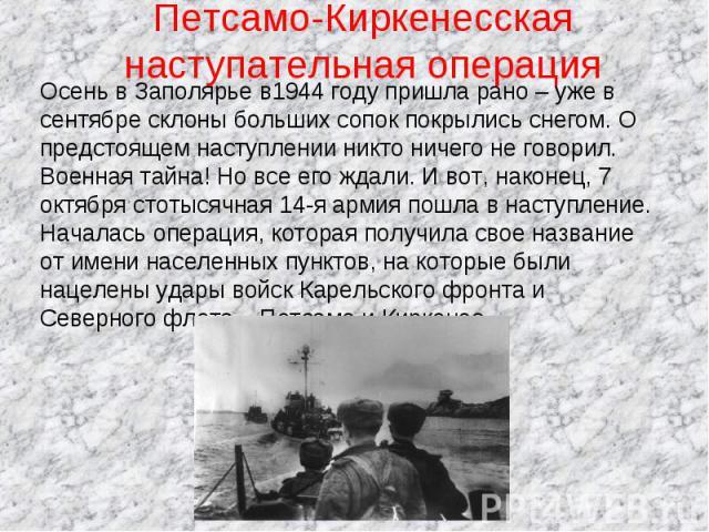 Петсамо-Киркенесская наступательная операция Осень в Заполярье в1944 году пришла рано – уже в сентябре склоны больших сопок покрылись снегом. О предстоящем наступлении никто ничего не говорил. Военная тайна! Но все его ждали. И вот, наконец, 7 октяб…