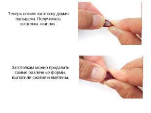 Теперь сожми заготовку двумя пальцами. Получилась заготовка «капля». Заготовкам