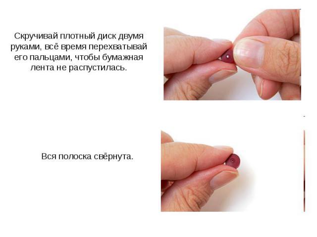 Скручивай плотный диск двумя руками, всё время перехватывай его пальцами, чтобы бумажная лента не распустилась. Вся полоска свёрнута.