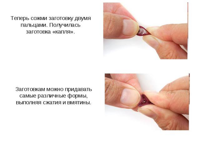 Теперь сожми заготовку двумя пальцами. Получилась заготовка «капля». Заготовкам можно придавать самые различные формы, выполняя сжатия и вмятины.