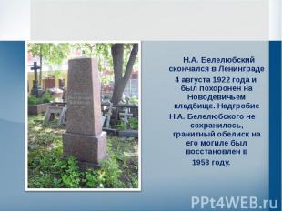 Н.А. Белелюбский скончался в Ленинграде 4 августа 1922 года и был похоронен на Н