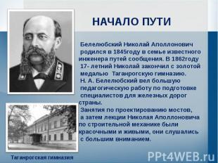 НАЧАЛО ПУТИ Белелюбский Николай Аполлонович родился в 1845году в семье известног