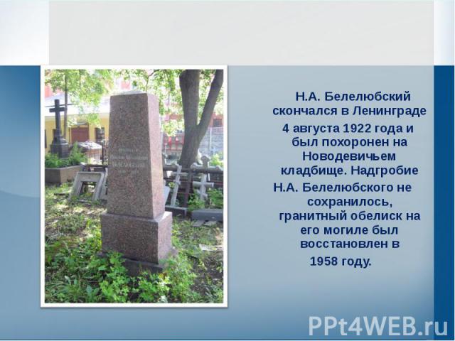 Н.А. Белелюбский скончался в Ленинграде 4 августа 1922 года и был похоронен на Новодевичьем кладбище. Надгробие Н.А. Белелюбского не сохранилось, гранитный обелиск на его могиле был восстановлен в 1958 году.