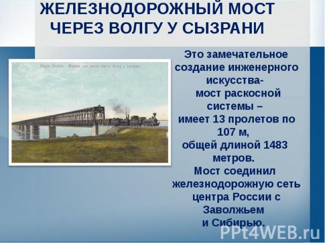 ЖЕЛЕЗНОДОРОЖНЫЙ МОСТЧЕРЕЗ ВОЛГУ У СЫЗРАНИ Это замечательное создание инженерного искусства- мост раскосной системы – имеет 13 пролетов по 107 м, общей длиной 1483 метров. Мост соединил железнодорожную сеть центра России с Заволжьем и Сибирью.