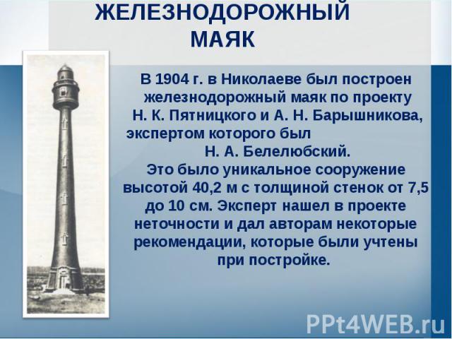 ЖЕЛЕЗНОДОРОЖНЫЙМАЯК В 1904 г. в Николаеве был построен железнодорожный маяк по проекту Н. К. Пятницкого и А. Н. Барышникова, экспертом которого был Н. А. Белелюбский. Это было уникальное сооружение высотой 40,2 м с толщиной стенок от 7,5 до 10 см. Э…