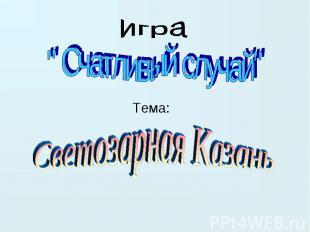 """игра """" Счатливый случай"""" Тема:Светозарная Казань"""