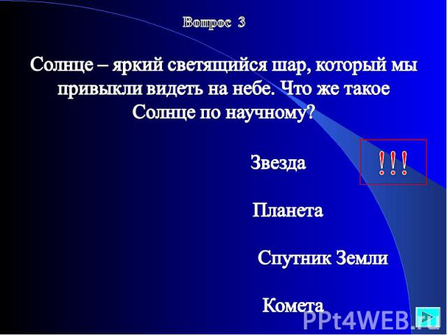 Вопрос 3 Солнце – яркий светящийся шар, который мы привыкли видеть на небе. Что же такое Солнце по научному? Звезда Планета Спутник Земли Комета