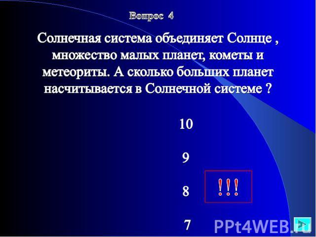 Вопрос 4 Солнечная система объединяет Солнце , множество малых планет, кометы и метеориты. А сколько больших планет насчитывается в Солнечной системе ? 10 9 8 7