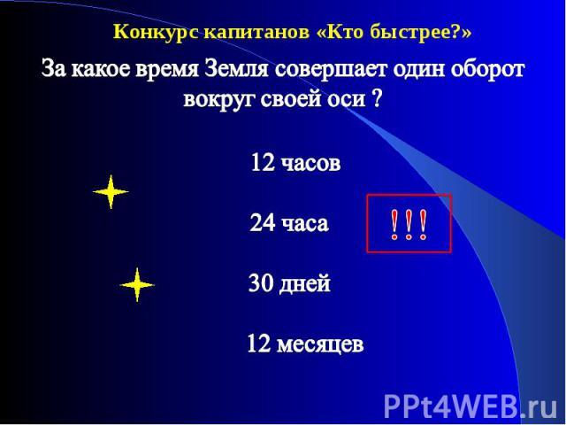 Конкурс капитанов «Кто быстрее?» За какое время Земля совершает один оборот вокруг своей оси ? 12 часов 24 часа 30 дней 12 месяцев