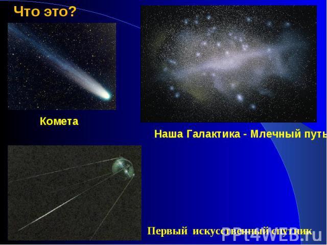 Что это?КометаНаша Галактика - Млечный путьПервый искусственный спутник