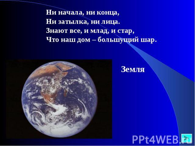 Ни начала, ни конца,Ни затылка, ни лица.Знают все, и млад, и стар,Что наш дом – большущий шар. Земля