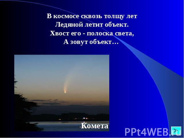 В космосе сквозь толщу летЛедяной летит объект.Хвост его - полоска света,А зовут объект…