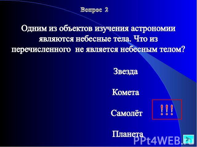 Вопрос 2 Одним из объектов изучения астрономии являются небесные тела. Что из перечисленного не является небесным телом? Звезда Комета Самолёт Планета