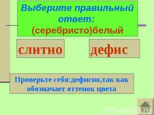 Выберите правильный ответ: (серебристо)белыйПроверьте себя:дефисно,так как обозн