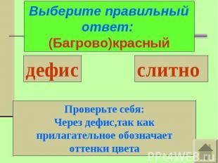 Выберите правильный ответ: (Багрово)красныйПроверьте себя:Через дефис,так как пр