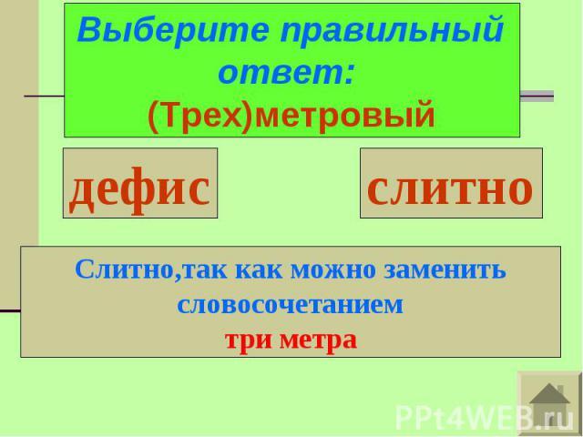 Выберите правильный ответ: (Трех)метровыйСлитно,так как можно заменить словосочетаниемтри метра
