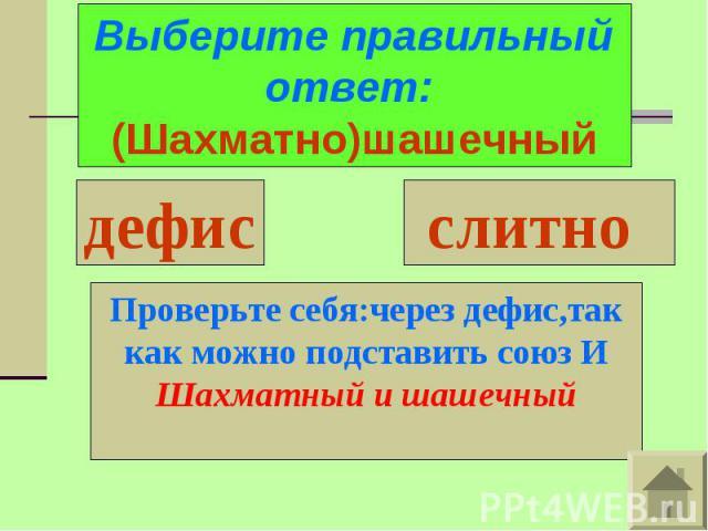 Выберите правильный ответ: (Шахматно)шашечныйПроверьте себя:через дефис,так как можно подставить союз ИШахматный и шашечный