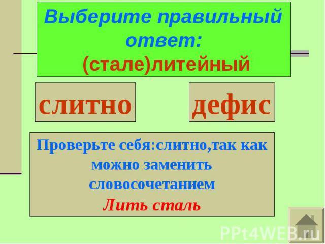 Выберите правильный ответ: (стале)литейныйПроверьте себя:слитно,так как можно заменить словосочетаниемЛить сталь