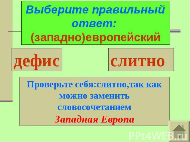 Выберите правильный ответ: (западно)европейскийПроверьте себя:слитно,так как можно заменить словосочетаниемЗападная Европа