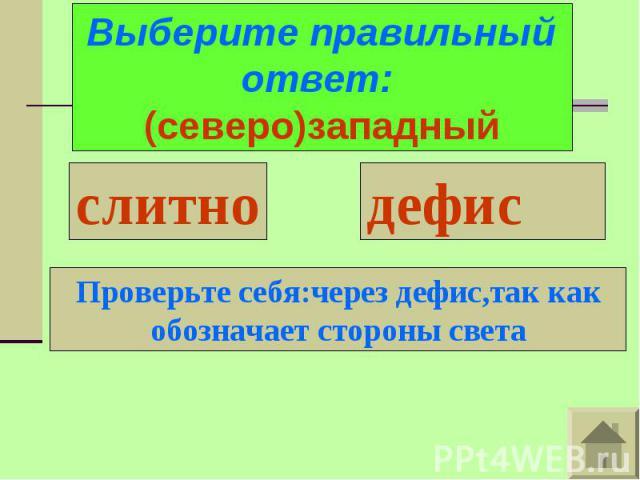 Выберите правильный ответ: (северо)западныйПроверьте себя:через дефис,так какобозначает стороны света
