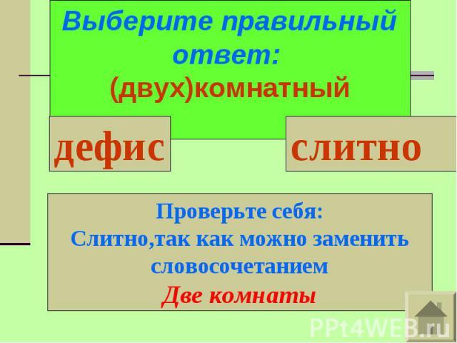Выберите правильный ответ: (двух)комнатныйПроверьте себя:Слитно,так как можно заменить словосочетаниемДве комнаты