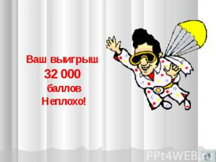 Ваш выигрыш 32 000 балловНеплохо!