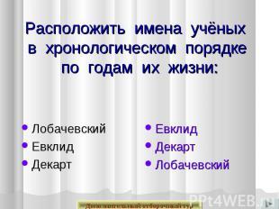 Расположить имена учёных в хронологическом порядке по годам их жизни: Лобачевски