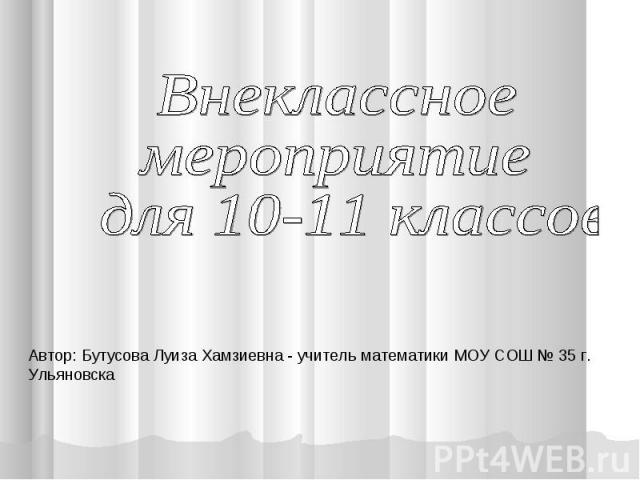 Внеклассное мероприятие для 10-11 классов Автор: Бутусова Луиза Хамзиевна - учитель математики МОУ СОШ № 35 г. Ульяновска