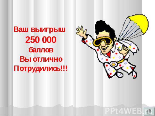 Ваш выигрыш 250 000балловВы отличноПотрудились!!!