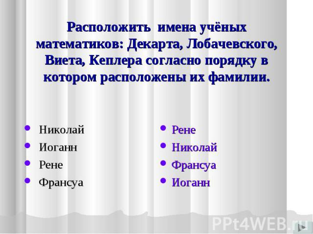 Расположить имена учёных математиков: Декарта, Лобачевского, Виета, Кеплера согласно порядку в котором расположены их фамилии. Николай Иоганн Рене Франсуа РенеНиколайФрансуаИоганн