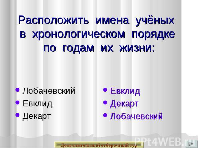 Расположить имена учёных в хронологическом порядке по годам их жизни: ЛобачевскийЕвклидДекарт Евклид Декарт Лобачевский