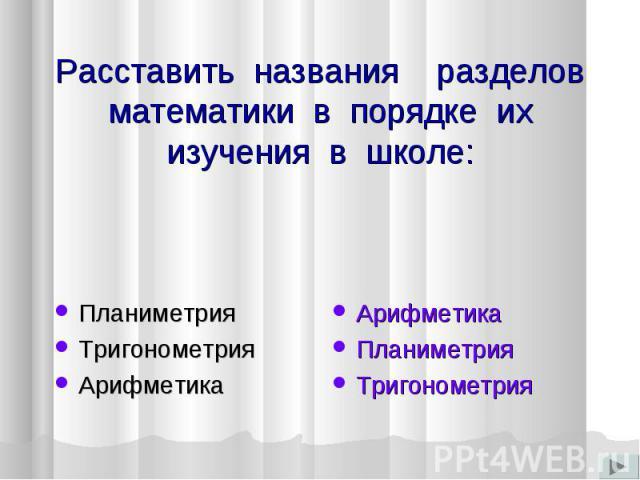 Расставить названия разделов математики в порядке их изучения в школе: Планиметрия ТригонометрияАрифметика Арифметика Планиметрия Тригонометрия