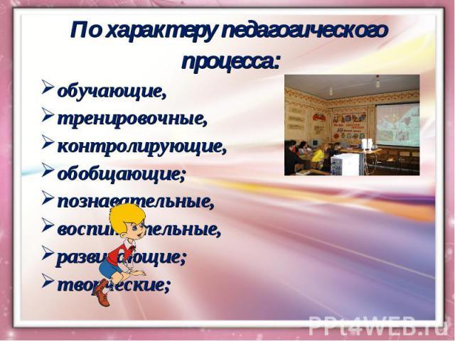 По характеру педагогического процесса:обучающие, тренировочные, контролирующие, обобщающие;познавательные, воспитательные, развивающие;творческие;