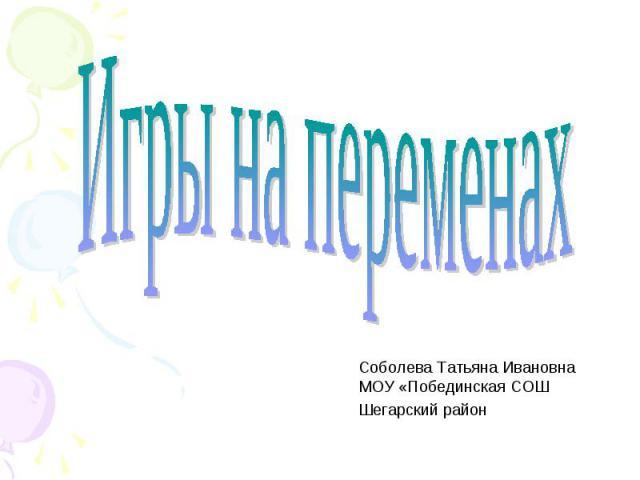 Игры на переменах Соболева Татьяна ИвановнаМОУ «Побединская СОШШегарский район