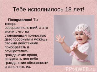 Тебе исполнилось 18 лет! Поздравляю! Ты теперь совершеннолетний, а это значит, ч