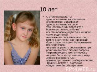 10 лет С этого возраста ты:-даешь согласие на изменение своего имени и фамилии;-