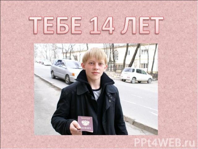 ТЕБЕ 14 ЛЕТ