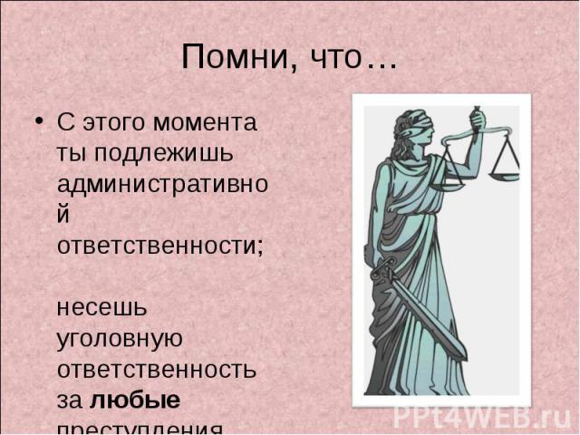 Помни, что… С этого момента ты подлежишь административной ответственности; несешь уголовную ответственность за любые преступления.