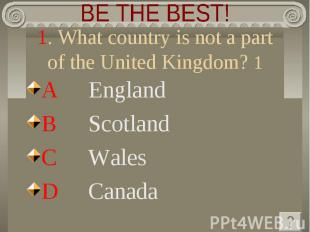 BE THE BEST! 1. What country is not a part of the United Kingdom? 1 A England B